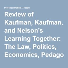 Review of Kaufman, Kaufman, and Nelson's Learning Together: The Law, Politics, Economics, Pedagogy, and Neuroscience of Early Childhood Education | Preschool Matters... Today!