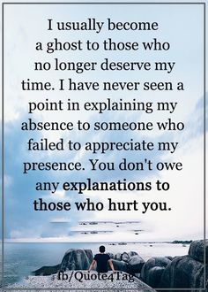 I have never seen a point in explaining my absence to someone who failed to appreciate my presence. You don't owe an explanations to those who hurt you.