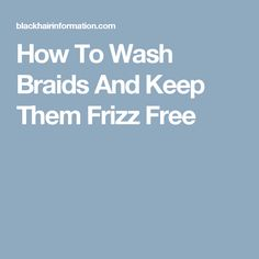 How To Wash Braids And Keep Them Frizz Free