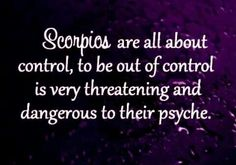 Scorpios at all about control, to be out of control is very threatening and dangerous to their psyche.