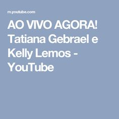 AO VIVO AGORA! Tatiana Gebrael e Kelly Lemos - YouTube