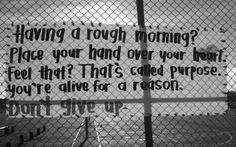 Having a rough morning? Place your hand over your heart. Feel that? That's called purpose. You're alive for a reason. Don't Give up! ❤