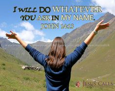 I WILL DO WHATEVER YOU ASK IN MY NAME. JOHN 14:13