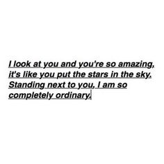 you are so amazing and i wish you could just open your eyes and take a look, babe