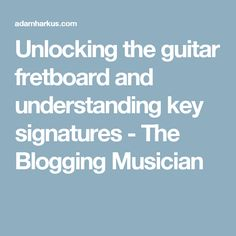 Unlocking the guitar fretboard and understanding key signatures - The Blogging Musician