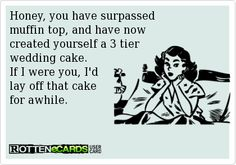 Honey, you have surpassed muffin top, and have now created yourself a 3 tier wedding cake. If I were you, I'd lay off that cake for awhile.