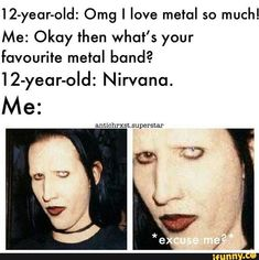 Omg I love metal so much! Me: Okay then what's your favourite metal band? Music Memes, Music Humor, Music Songs, Music Videos, Metal Music Quotes, Metal Music Bands, Marilyn Manson, Rainha Do Rock, Metal Meme