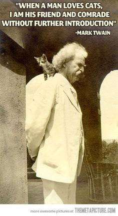 """When a man loves cats, I am his friend and comrade without further introduction."" -Mark Twain. Wise man :)"