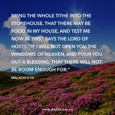 """Malachi 3:10  Bring the whole tithe into the storehouse, that there may be food in my house, and test me now in this,"""" says the LORD of Hosts, """"if I will not open you the windows of heaven, and pour you out a blessing, that there will not be room enough for."""""""
