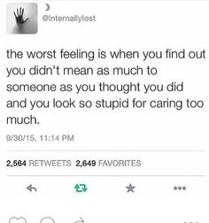the worst feeling is when you find out you didnt mean as much to someone as you thought you did and you look stupid for caring too much