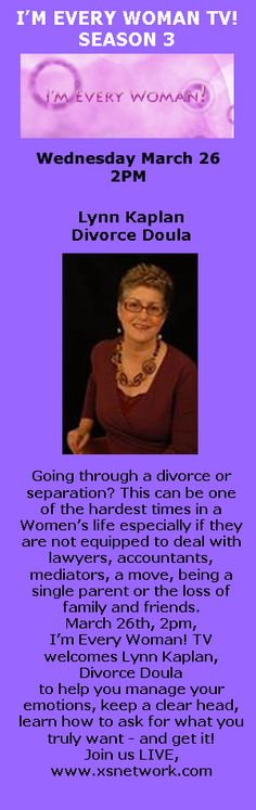 Going through a divorce or separation? This can be one of the hardest times in a Women's life especially if they are not equipped to deal with lawyers, accountants, mediators, a move, being a single parent or the loss of family and friends. March 26th, 2pm, I'm Every Woman! TV welcomes Lynn Kaplan, Divorce Doula to help you manage your emotions, keep a clear head, learn how to ask for what you truly want - and get it!  Join us LIVE, www.xsnetwork.com