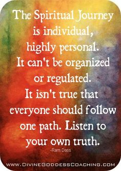 """The spiritual journey is individual, highly personal. It can't be organized or regulated. It isn't true that everyone should follow one path. Listen to your own truth."" ― Ram Dass"