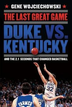 The Last Great Game: Duke vs. Kentucky and the 2.1 Seconds That Changed Basketball by Gene Wojciechowski The definitive book on the greatest game in the history of college basketball, and the dramatic road both teams took to get there. - Goodreads
