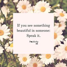 If you see something beautiful in someone: Speak it. #positivitynote #positivity #inspiration