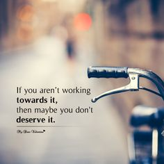 If you aren't working towards it, then maybe you don't deserve it.