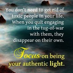 *You don't need to get rid of toxic people in your life. When you quit engaging in the tug-of-war with them, they disappear on their own.--Focus on being your authentic light... beating negativity, getting rid of negativity