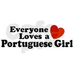 Everyone loves a Portuguese Girl  ~ haha, that's us!