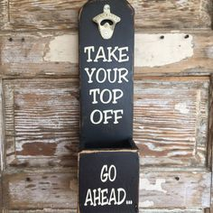 Go Ahead... Take Your Top Off. Wooden Beer Bottle Opener. Can be hung on wall or sit on countertop. Very sturdy wood piece. Many other sayings available.