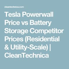Tesla Powerwall Price vs Battery Storage Competitor Prices (Residential & Utility-Scale) | CleanTechnica