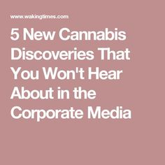 5 New Cannabis Discoveries That You Won't Hear About in the Corporate Media