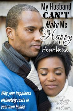 My husband can't make me happy--but my marriage can be VERY happy indeed! Happiness is a choice that I make.