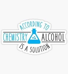 According to chemistry, alcohol is a solution Stickers Science Puns, Chemistry Jokes, Science Doodles, Science Gifts, Tumblr Stickers, Cute Stickers, Laptop Stickers, Geek Humor, Aesthetic Stickers