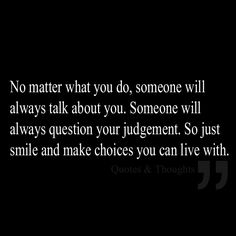 No matter what you do, someone will always talk about you. Someone will always question your judgement. So just smile and make choices you can live with.
