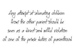 Any attempt at alienating children from the other parent should be seen as a direct & willful violation of one of the prime duties of parenthood.