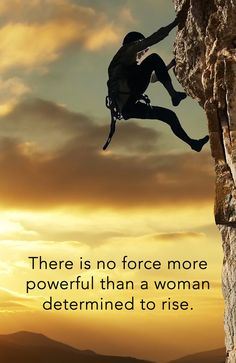 There is no force more powerful than a woman determined to rise.
