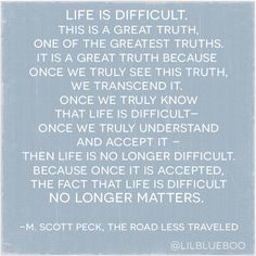 This is a Great Truth: Life is Difficult via Ashley Hackshaw / Lil Blue Boo M. Scott Peck Road Less Traveled Book Quotes, Words Quotes, Wise Words, Me Quotes, Sayings, Life Is Difficult Quotes, M Scott Peck, Growing Up Quotes, New Energy