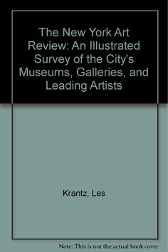 The New York art review : an illustrated survey of the city's museums, galleries, and leading artists / [editor], Les Krantz ; foreword by Mary Boone