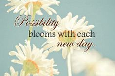 .Possibility blooms with each new day.