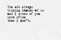 """You are always ticking inside of me and I dream of you more often than I don't."""