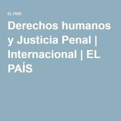 Derechos humanos y Justicia Penal   Internacional   EL PAÍS