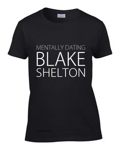 Mentally Dating Blake Shelton. Exclusively available from http://mebymeshop.com/collections/t-shirts?page=28