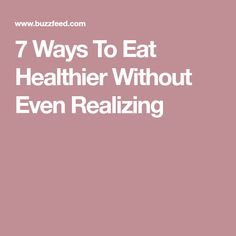7 Ways To Eat Healthier Without Even Realizing