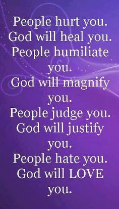 "Love this quote :""People hurt you; God will heal you. People humiliate you; God will magnify you. People judge you; God will justify you. People hate you; God will LOVE you. Prayer Quotes, Spiritual Quotes, Faith Quotes, Song Quotes, Inspirational Religious Quotes, Music Quotes, Morning Inspirational Quotes, Uplifting Quotes, Morning Quotes"
