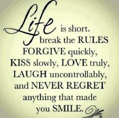 Life is short. Break the RULES FORGIVE quickly, Kiss slowly, Love truly, Laugh uncontrollably, and NEVER REGRET anything that made you SMILE.