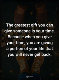time quotes The greatest gift you can give someone is your time. Because when you give your time, you are giving a portion of your life that you never get back.