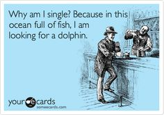 Why am I single? Because in this ocean full of fish, I am looking for a dolphin.