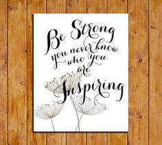 Be Strong You Never Know Who You Are Inspiring by dodidoodles, $5.00