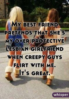 """My best friend pretends that she's my over protective lesbian girlfriend when creepy guys flirt with me. It's great."""