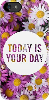 Today is your Day - awesome iPhone case. Beautiful and motivational