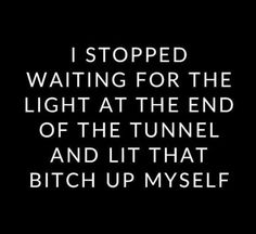 """""""I stopped waiting for the light at the end of the tunnel and lit that bitch up myself."""""""