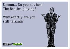 NEVER, EVER talk while the Beatles are on.