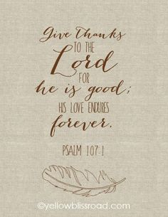 Give Thanks- Psalm 107:1 Have a thankful heart all year long!! Free printable:http://www.yellowblissroad.com/free-printables-thanksgiving/