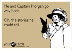 Me and Captain Morgan go way back. Oh, the stories he could tell.