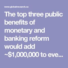 "The top three public benefits of monetary and banking reform would add ~$1,000,000 to every US household. The lies of omission and commission by US ""leaders"" with legal fiduciary responsibility to communicate full and transparent economic data to never advise Americans of these options is a massive crime causing damages in the trillions of dollars yearly."
