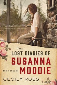 The Lost Diaries of Susanna Moodie: A Novel by Cecily Ross - April 2017 - Engrossing historical fiction for readers of The Bride of New France and The Birth House, about one of Canada's most inimitable pioneers and her struggles to survive in the wilderness, brought beautifully to life in this accomplished debut.