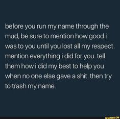 Before you run my name through the mud, be sure to mention how good i was to you until you lost all my respect. mention everything i did for you. Positive Affirmations Quotes, Affirmation Quotes, Positive Quotes, Ex Quotes, Words Quotes, After The Storm, I Survived, Spoken Word, Spelling